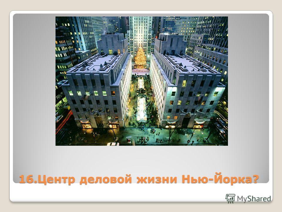 16. Центр деловой жизни Нью-Йорка?