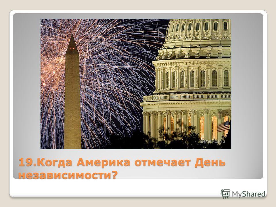 19. Когда Америка отмечает День независимости?
