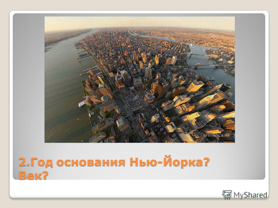 2. Год основания Нью-Йорка? Век?