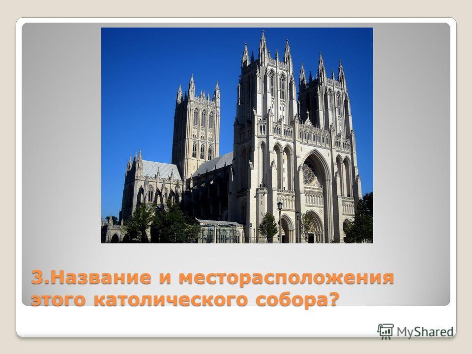 3. Название и месторасположения этого католического собора?