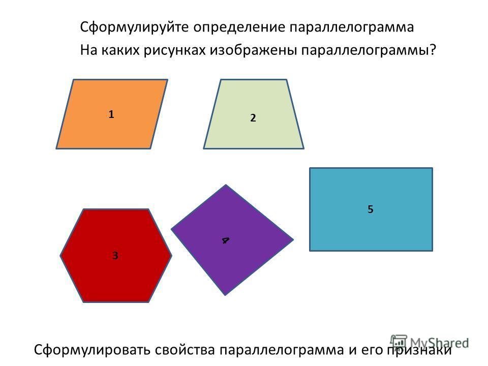 1 4 5 3 2 На каких рисунках изображены параллелограммы? Сформулировать свойства параллелограмма и его признаки Сформулируйте определение параллелограмма