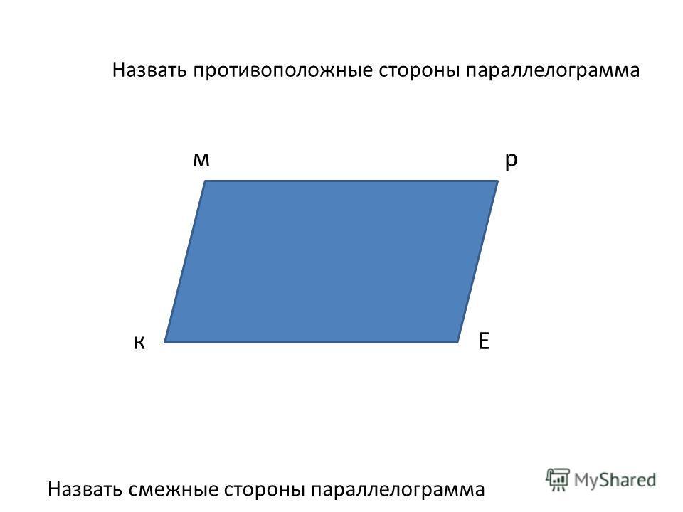 Назвать противоположные стороны параллелограмма Назвать смежные стороны параллелограмма мр Ек