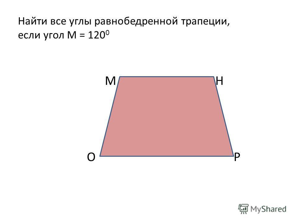 Найти все углы равнобедренной трапеции, если угол М = 120 0 М Н О Р
