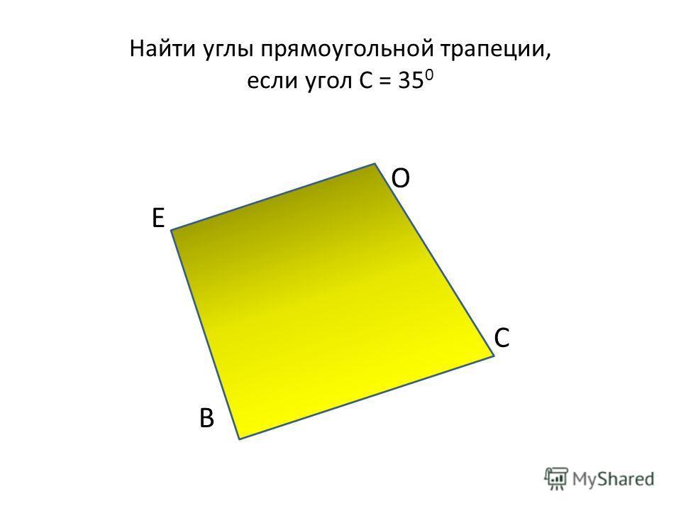 Найти углы прямоугольной трапеции, если угол С = 35 0 О Е С В