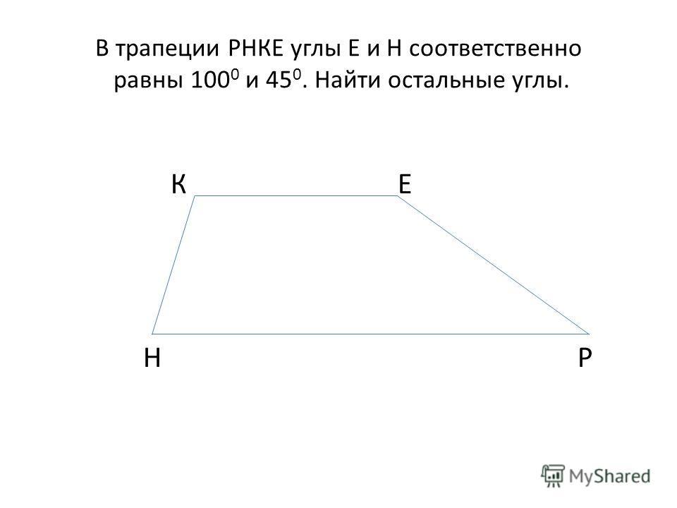 В трапеции РНКЕ углы Е и Н соответственно равны 100 0 и 45 0. Найти остальные углы. К Е Н Р