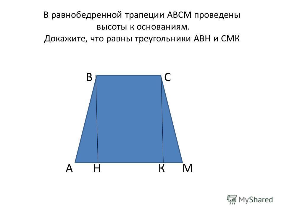 В равнобедренной трапеции АВСМ проведены высоты к основаниям. Докажите, что равны треугольники АВН и СМК В С А Н К М