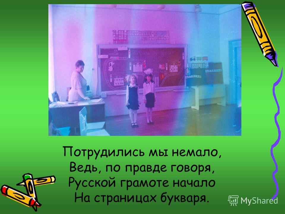 Потрудились мы немало, Ведь, по правде говоря, Русской грамоте начало На страницах букваря.