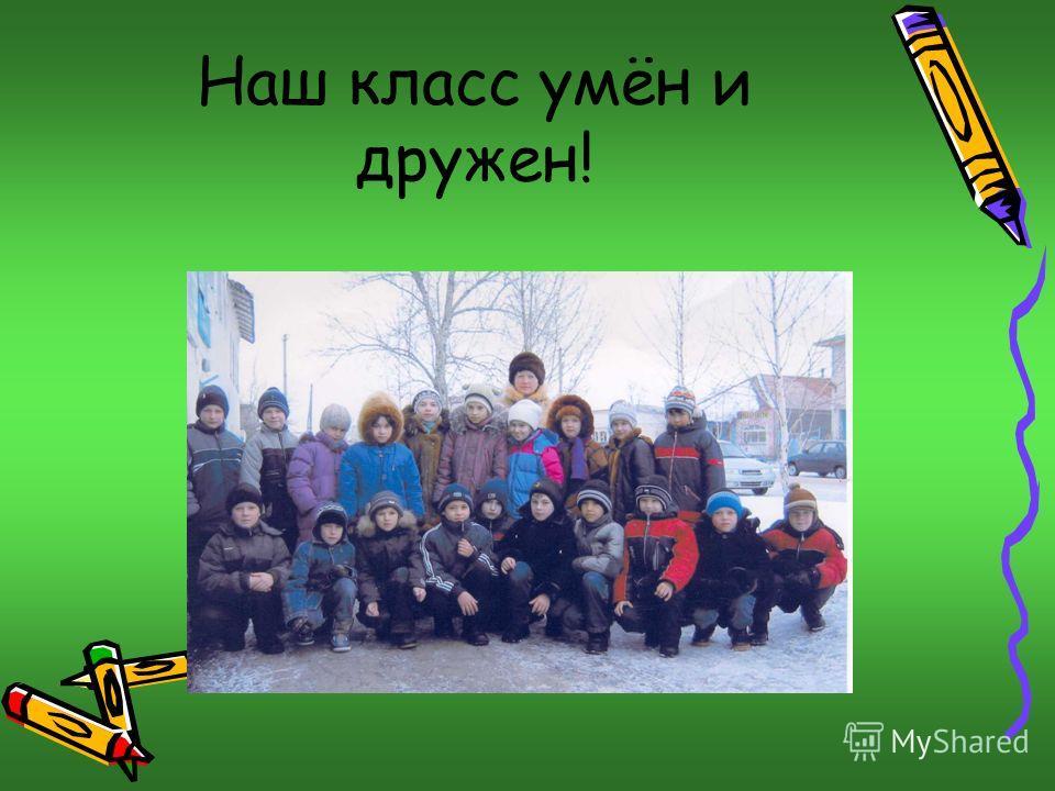 Наш класс умён и дружен!
