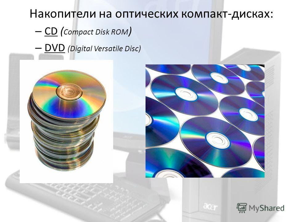 Накопители на оптических компакт-дисках: – CD ( Compact Disk ROM ) – DVD (Digital Versatile Disc)