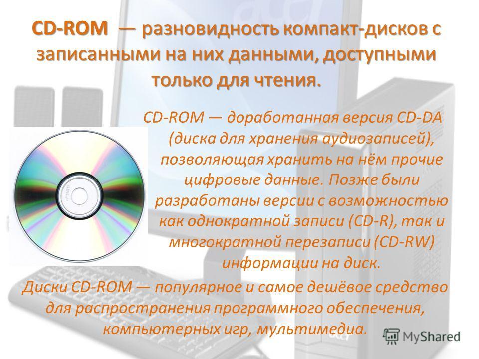 CD-ROM разновидность компакт-дисков с записанными на них данными, доступными только для чтения. CD-ROM доработанная версия CD-DA (диска для хранения аудиозаписей), позволяющая хранить на нём прочие цифровые данные. Позже были разработаны версии с воз