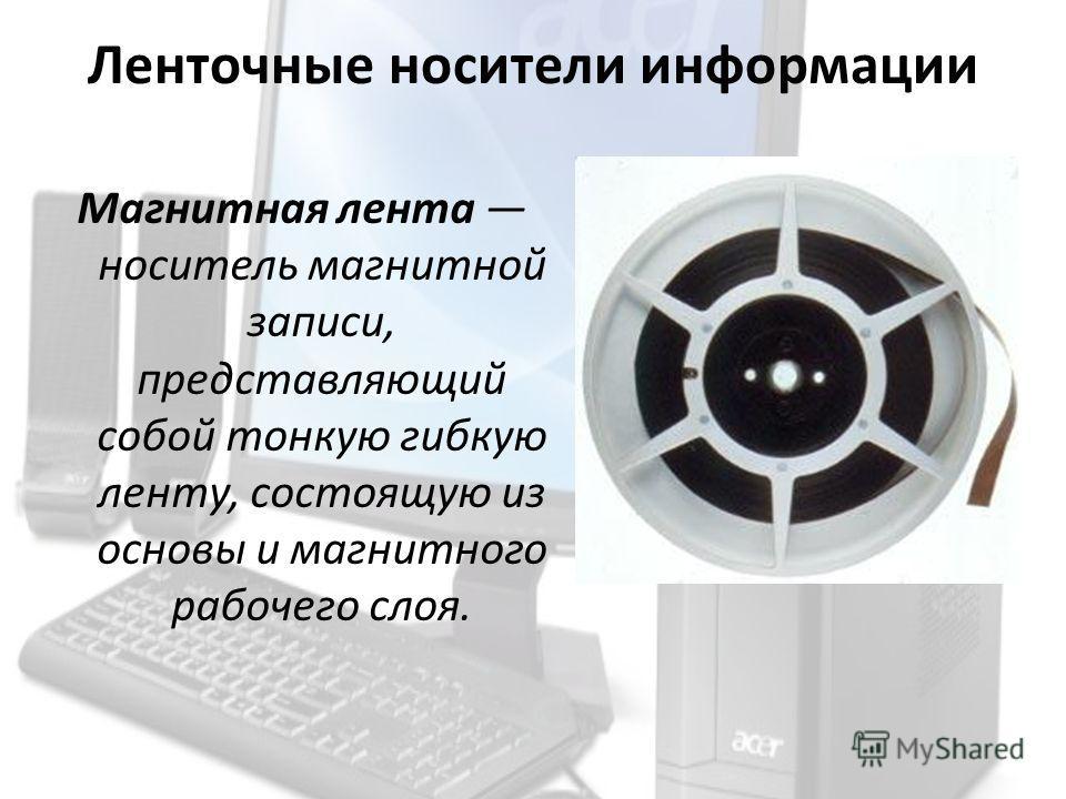 Ленточные носители информации Магнитная лента носитель магнитной записи, представляющий собой тонкую гибкую ленту, состоящую из основы и магнитного рабочего слоя.