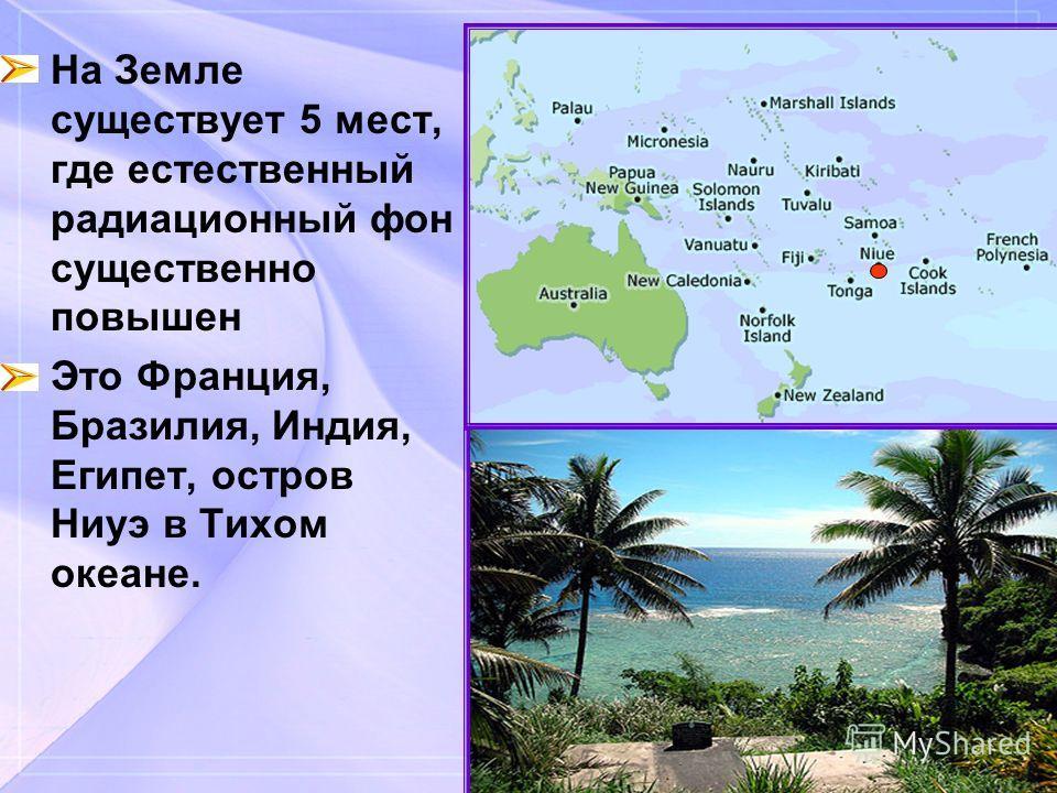 На Земле существует 5 мест, где естественный радиационный фон существенно повышен Это Франция, Бразилия, Индия, Египет, остров Ниуэ в Тихом океане.