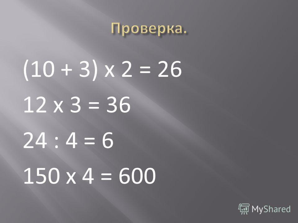 (10 + 3) х 2 = 26 12 х 3 = 36 24 : 4 = 6 150 х 4 = 600
