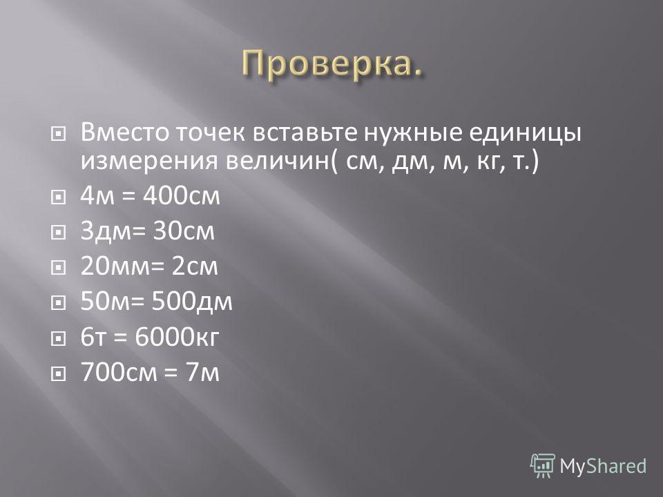 Вместо точек вставьте нужные единицы измерения величин( см, дм, м, кг, т.) 4 м = 400 см 3 дм= 30 см 20 мм= 2 см 50 м= 500 дм 6 т = 6000 кг 700 см = 7 м