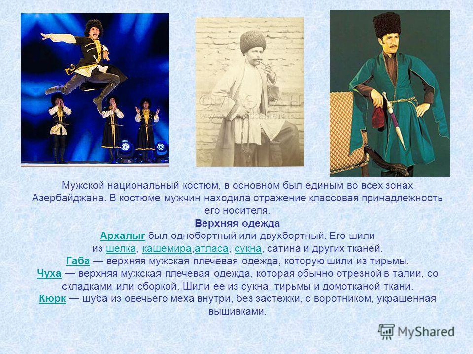 Мужской национальный костюм, в основном был единым во всех зонах Азербайджана. В костюме мужчин находила отражение классовая принадлежность его носителя. Верхняя одежда Архалыг Архалыг был однобортный или двухбортный. Его шили из шелка, кашемира,атла