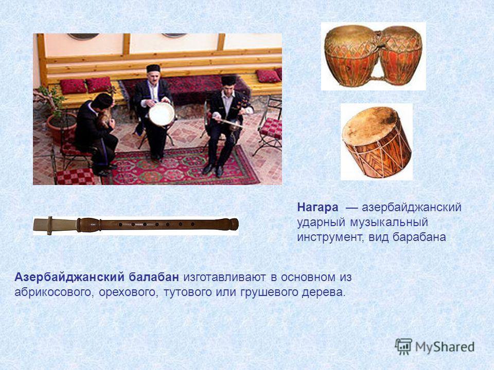 Азербайджанский балабан изготавливают в основном из абрикосового, орехового, тутового или грушевого дерева. Нагара азербайджанский ударный музыкальный инструмент, вид барабана