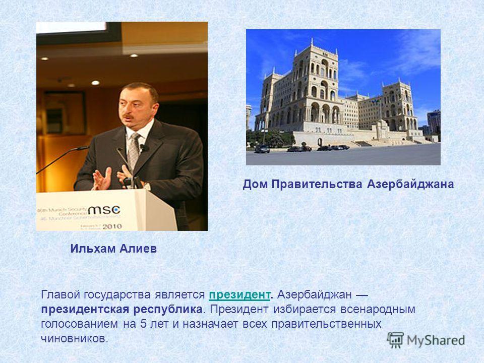 Главой государства является президент. Азербайджан президентская республика. Президент избирается всенародным голосованием на 5 лет и назначает всех правительственных чиновников.президент Ильхам Алиев Дом Правительства Азербайджана