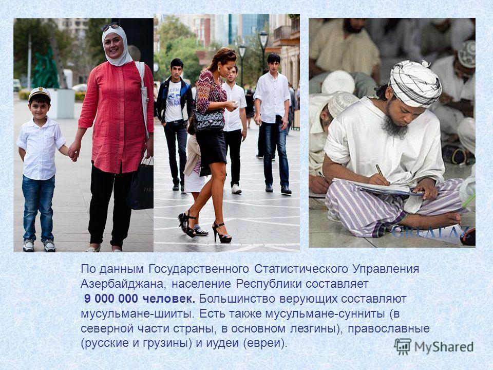 По данным Государственного Статистического Управления Азербайджана, население Республики составляет 9 000 000 человек. Большинство верующих составляют мусульмане-шииты. Есть также мусульмане-сунниты (в северной части страны, в основном лезгины), прав