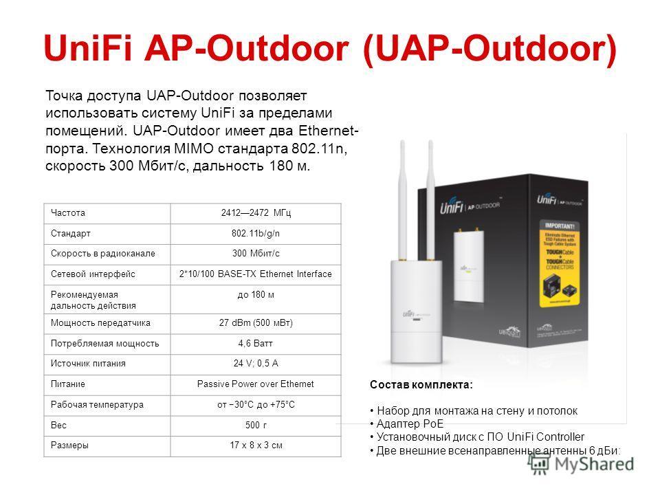 UniFi AP-Outdoor (UAP-Outdoor) Частота 24122472 МГц Стандарт 802.11b/g/n Скорость в радиоканале 300 Мбит/с Сетевой интерфейс 2*10/100 BASE-TX Ethernet Interface Рекомендуемая дальность действия до 180 м Мощность передатчика 27 dBm (500 м Вт) Потребля