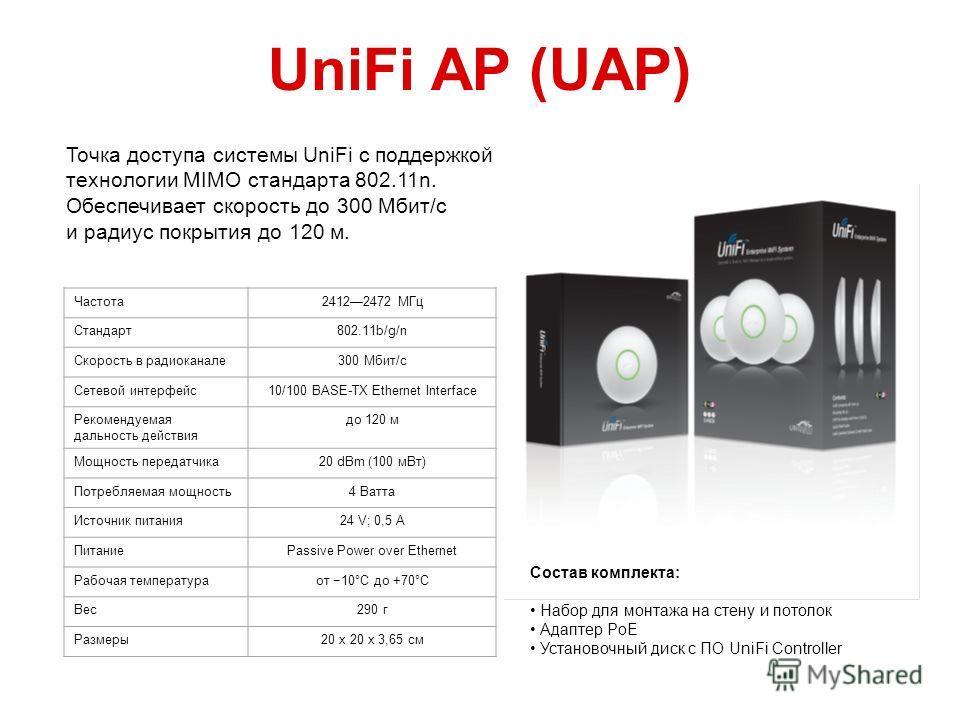 UniFi AP (UAP) Частота 24122472 МГц Стандарт 802.11b/g/n Скорость в радиоканале 300 Мбит/с Сетевой интерфейс 10/100 BASE-TX Ethernet Interface Рекомендуемая дальность действия до 120 м Мощность передатчика 20 dBm (100 м Вт) Потребляемая мощность 4 Ва