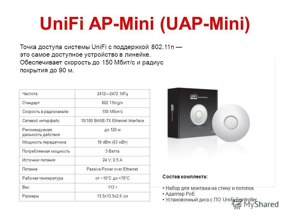 UniFi AP-Mini (UAP-Mini) Частота 24122472 МГц Стандарт 802.11b/g/n Скорость в радиоканале 150 Мбит/с Сетевой интерфейс 10/100 BASE-TX Ethernet Interface Рекомендуемая дальность действия до 120 м Мощность передатчика 18 dBm (63 м Вт) Потребляемая мощн