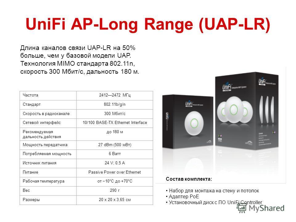 UniFi AP-Long Range (UAP-LR) Частота 24122472 МГц Стандарт 802.11b/g/n Скорость в радиоканале 300 Мбит/с Сетевой интерфейс 10/100 BASE-TX Ethernet Interface Рекомендуемая дальность действия до 180 м Мощность передатчика 27 dBm (500 м Вт) Потребляемая