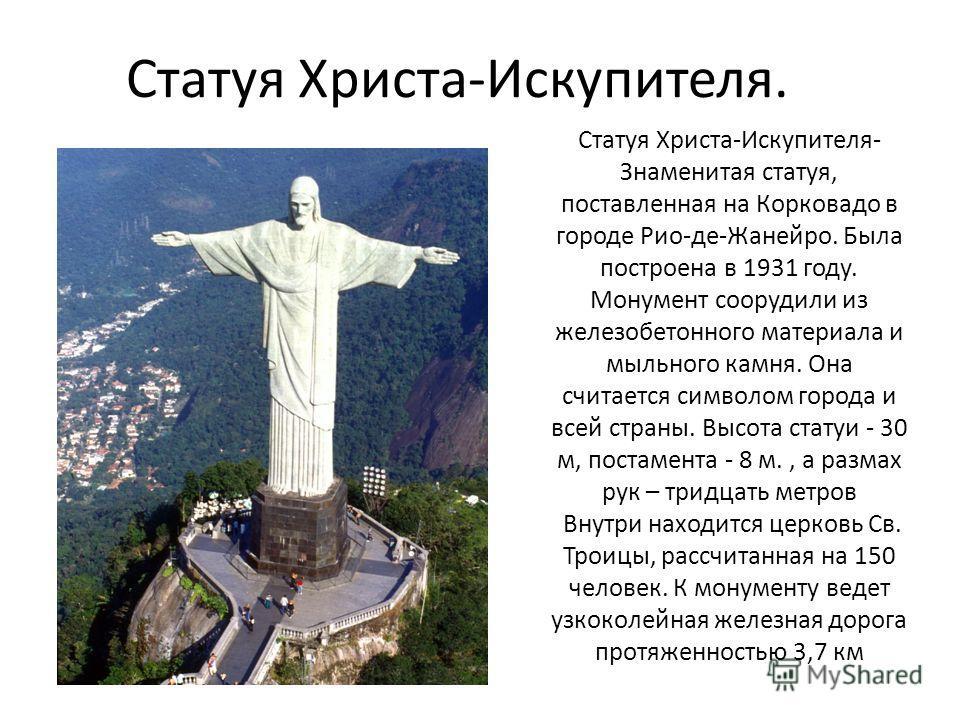 Статуя Христа-Искупителя. Статуя Христа-Искупителя- Знаменитая статуя, поставленная на Корковадо в городе Рио-де-Жанейро. Была построена в 1931 году. Монумент соорудили из железобетонного материала и мыльного камня. Она считается символом города и вс