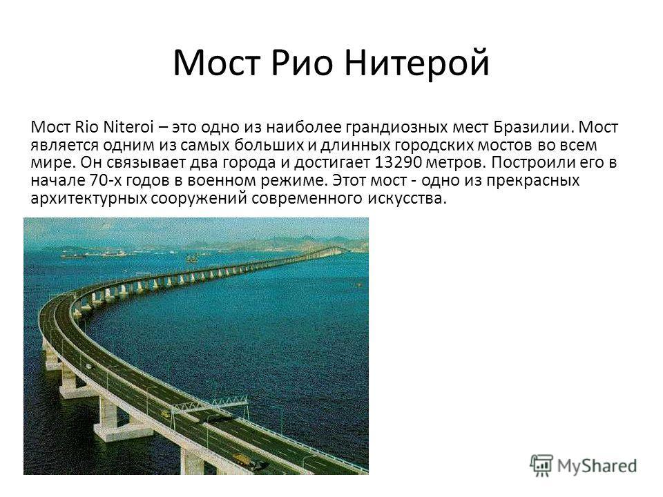 Мост Рио Нитерой Мост Rio Niteroi – это одно из наиболее грандиозных мест Бразилии. Мост является одним из самых больших и длинных городских мостов во всем мире. Он связывает два города и достигает 13290 метров. Построили его в начале 70-х годов в во