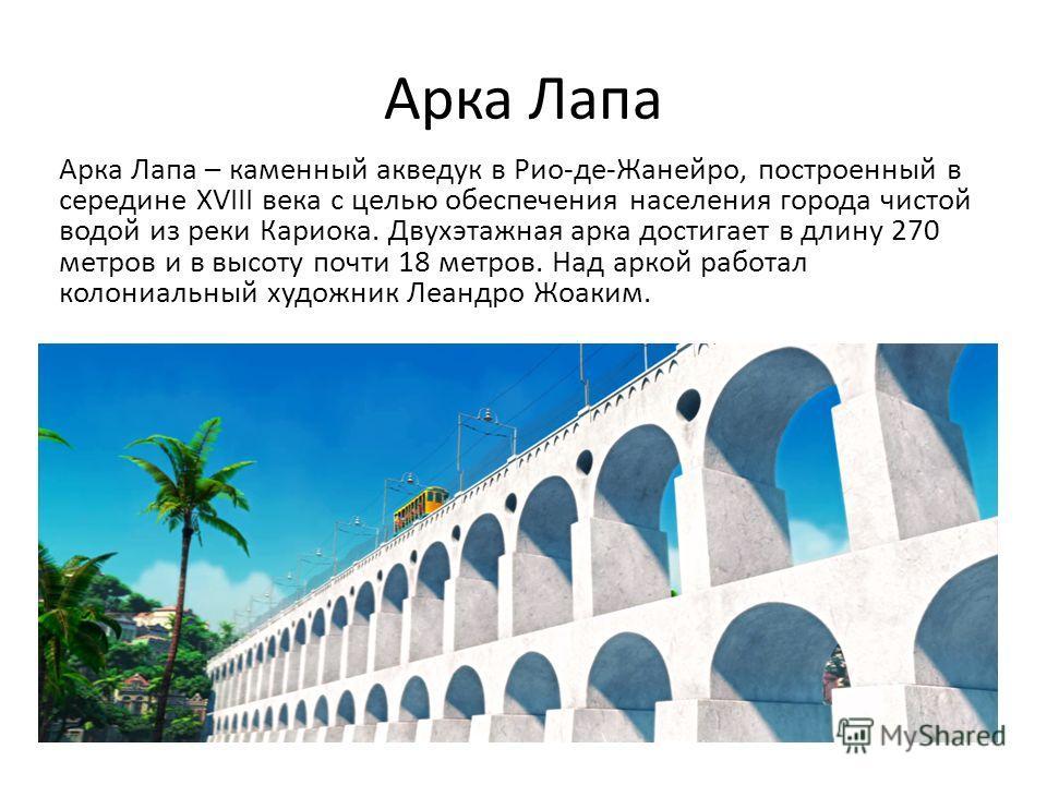 Арка Лапа Арка Лапа – каменный акведук в Рио-де-Жанейро, построенный в середине XVIII века с целью обеспечения населения города чистой водой из реки Кариока. Двухэтажная арка достигает в длину 270 метров и в высоту почти 18 метров. Над аркой работал