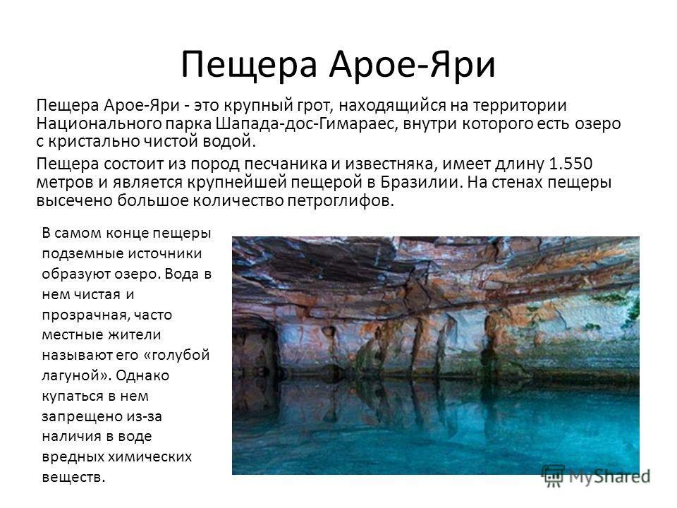 Пещера Арое-Яри Пещера Арое-Яри - это крупный грот, находящийся на территории Национального парка Шапада-дос-Гимараес, внутри которого есть озеро с кристально чистой водой. Пещера состоит из пород песчаника и известняка, имеет длину 1.550 метров и яв