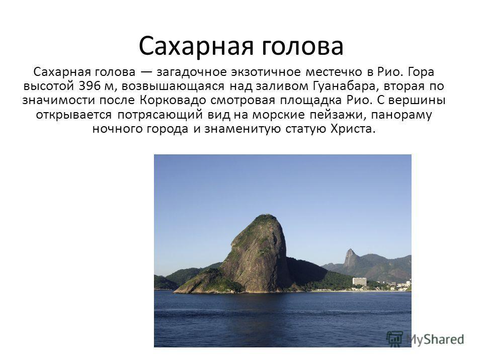 Сахарная голова Сахарная голова загадочное экзотичное местечко в Рио. Гора высотой 396 м, возвышающаяся над заливом Гуанабара, вторая по значимости после Корковадо смотровая площадка Рио. С вершины открывается потрясающий вид на морские пейзажи, пано