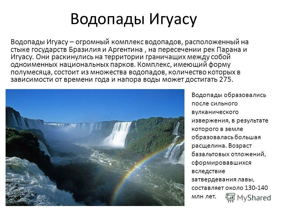 Водопады Игуасу Водопады Игуасу – огромный комплекс водопадов, расположенный на стыке государств Бразилия и Аргентина, на пересечении рек Парана и Игуасу. Они раскинулись на территории граничащих между собой одноименных национальных парков. Комплекс,