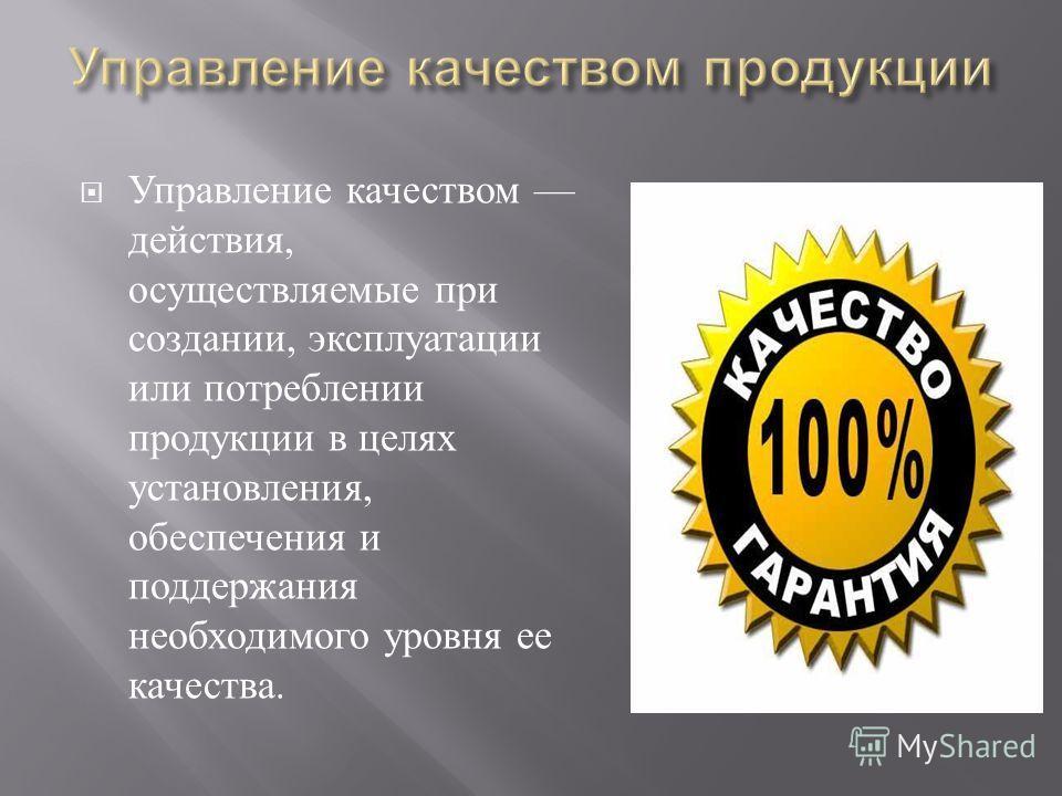 Управление качеством действия, осуществляемые при созда  нии, эксплуатации или потреблении продукции в целях установления, обеспечения и поддержания необходимого уровня ее качества.