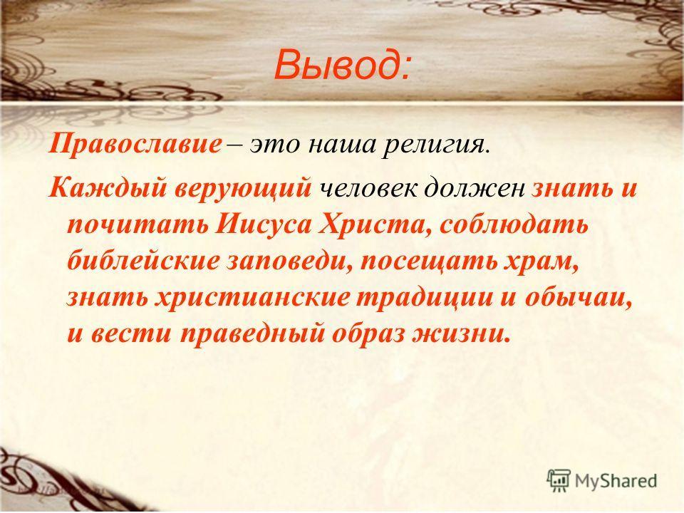 Вывод: Православие – это наша религия. Каждый верующий человек должен знать и почитать Иисуса Христа, соблюдать библейские заповеди, посещать храм, знать христианские традиции и обычаи, и вести праведный образ жизни.