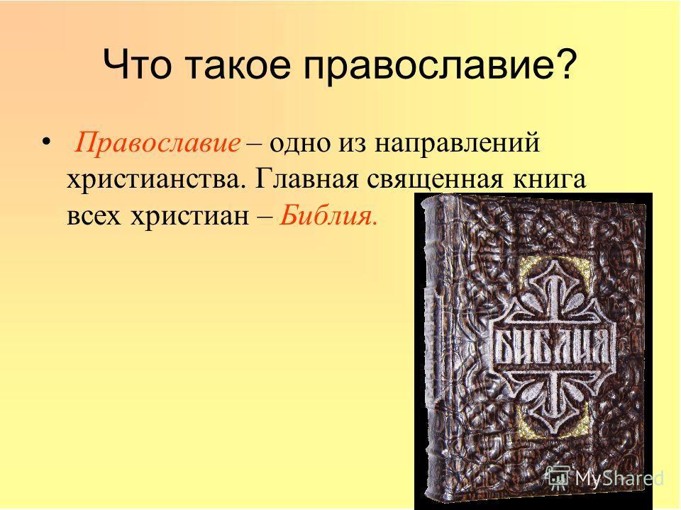 Что такое православие? Православие – одно из направлений христианства. Главная священная книга всех христиан – Библия.