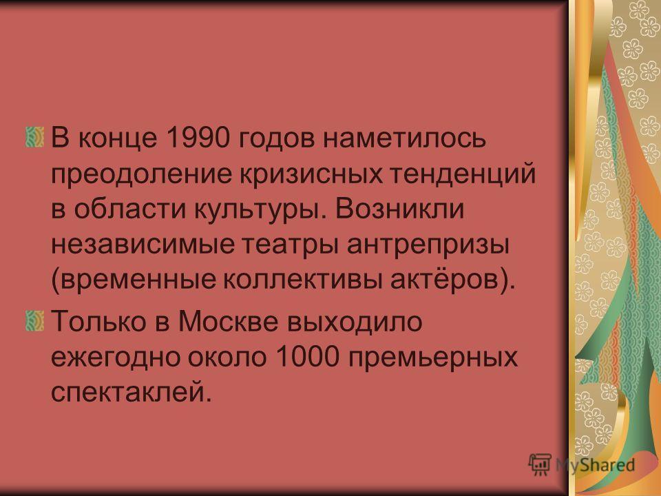 В конце 1990 годов наметилось преодоление кризисных тенденций в области культуры. Возникли независимые театры антрепризы (временные коллективы актёров). Только в Москве выходило ежегодно около 1000 премьерных спектаклей.