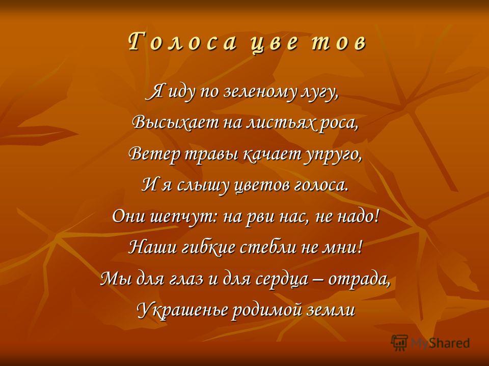 Г о л о с а ц в е т о в Я иду по зеленому лугу, Высыхает на листьях роса, Ветер травы качает упруго, И я слышу цветов голоса. Они шепчут: на рви нас, не надо! Наши гибкие стебли не мни! Мы для глаз и для сердца – отрада, Украшенье родимой земли