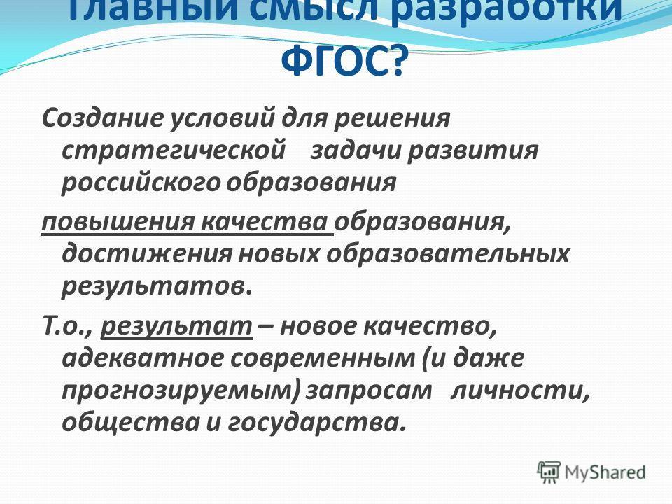 Главный смысл разработки ФГОС? Cоздание условий для решения стратегической задачи развития российского образования повышения качества образования, достижения новых образовательных результатов. Т.о., результат – новое качество, адекватное современным