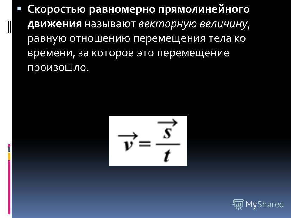 Скоростью равномерно прямолинейного движения называют векторную величину, равную отношению перемещения тела ко времени, за которое это перемещение произошло.