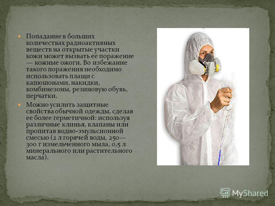 Попадание в больших количествах радиоактивных веществ на открытые участки кожи может вызвать ее поражение кожные ожоги. Во избежание такого поражения необходимо использовать плащи с капюшонами, накидки, комбинезоны, резиновую обувь, перчатки. Можно у