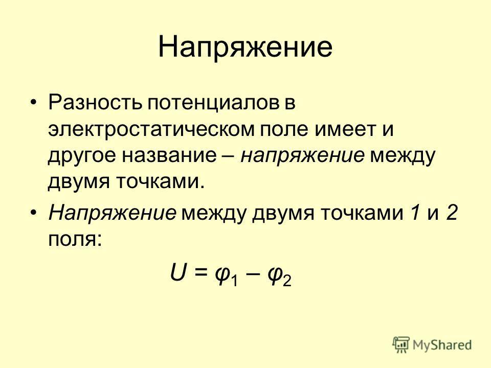 Напряжение Разность потенциалов в электростатическом поле имеет и другое название – напряжение между двумя точками. Напряжение между двумя точками 1 и 2 поля: U = φ 1 – φ 2
