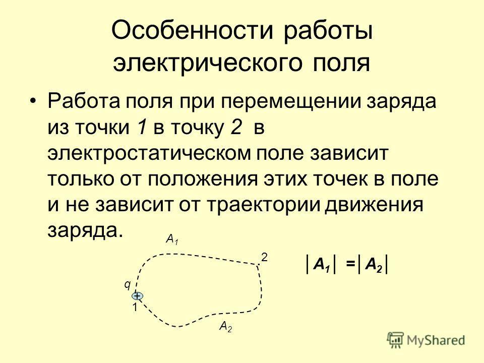 Особенности работы электрического поля Работа поля при перемещении заряда из точки 1 в точку 2 в электростатическом поле зависит только от положения этих точек в поле и не зависит от траектории движения заряда. + q 1 A1A1. 2 А2А2 А 1 =А 2