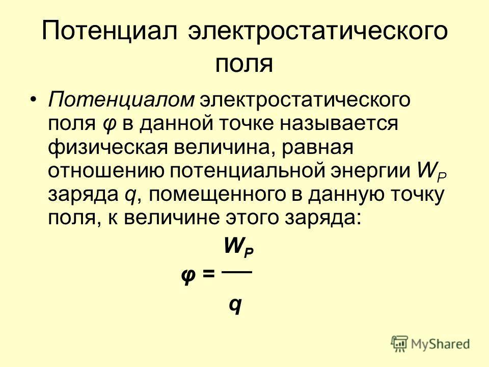 Потенциал электростатического поля Потенциалом электростатического поля φ в данной точке называется физическая величина, равная отношению потенциальной энергии W P заряда q, помещенного в данную точку поля, к величине этого заряда: W P φ = q