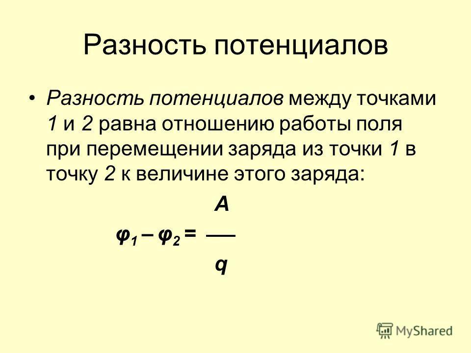 Разность потенциалов Разность потенциалов между точками 1 и 2 равна отношению работы поля при перемещении заряда из точки 1 в точку 2 к величине этого заряда: А φ 1 – φ 2 = q