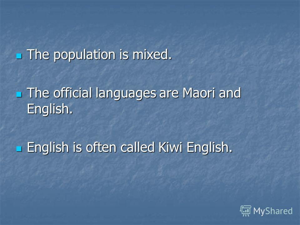 The population is mixed. The population is mixed. The official languages are Maori and English. The official languages are Maori and English. English is often called Kiwi English. English is often called Kiwi English.