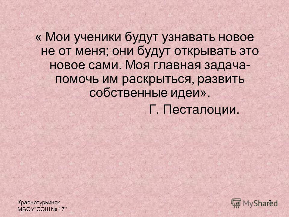 Краснотурьинск МБОУСОШ 17 3 « Мои ученики будут узнавать новое не от меня; они будут открывать это новое сами. Моя главная задача- помочь им раскрыться, развить собственные идеи». Г. Песталоции.