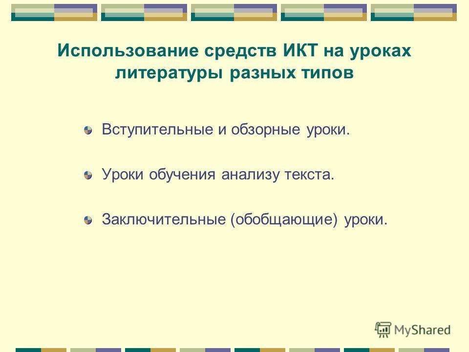 Использование средств ИКТ на уроках литературы разных типов Вступительные и обзорные уроки. Уроки обучения анализу текста. Заключительные (обобщающие) уроки.