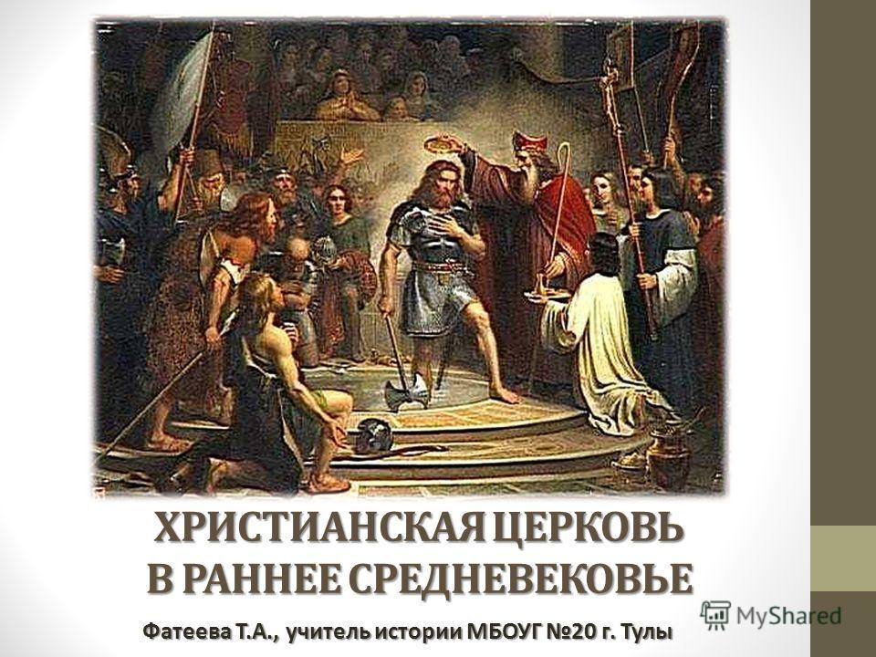 ХРИСТИАНСКАЯ ЦЕРКОВЬ В РАННЕЕ СРЕДНЕВЕКОВЬЕ Фатеева Т.А., учитель истории МБОУГ 20 г. Тулы