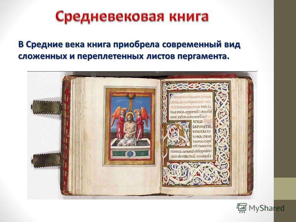 В Средние века книга приобрела современный вид сложенных и переплетенных листов пергамента.