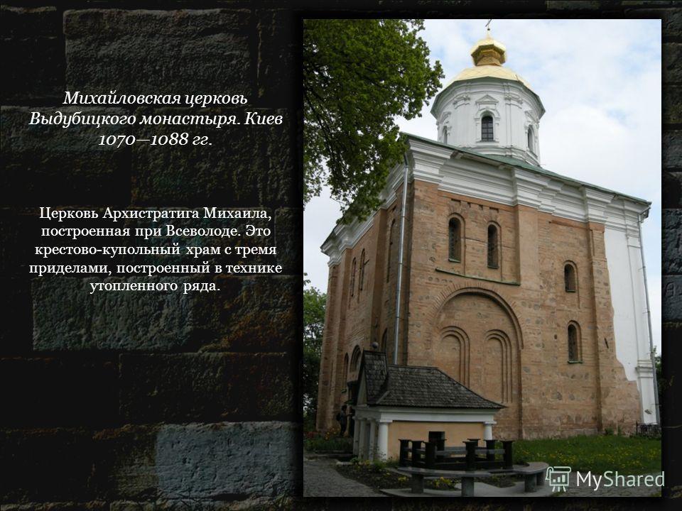Михайловская церковь Выдубицкого монастыря. Киев 10701088 гг. Церковь Архистратига Михаила, построенная при Всеволоде. Это крестово-купольный храм с тремя приделами, построенный в технике утопленного ряда.